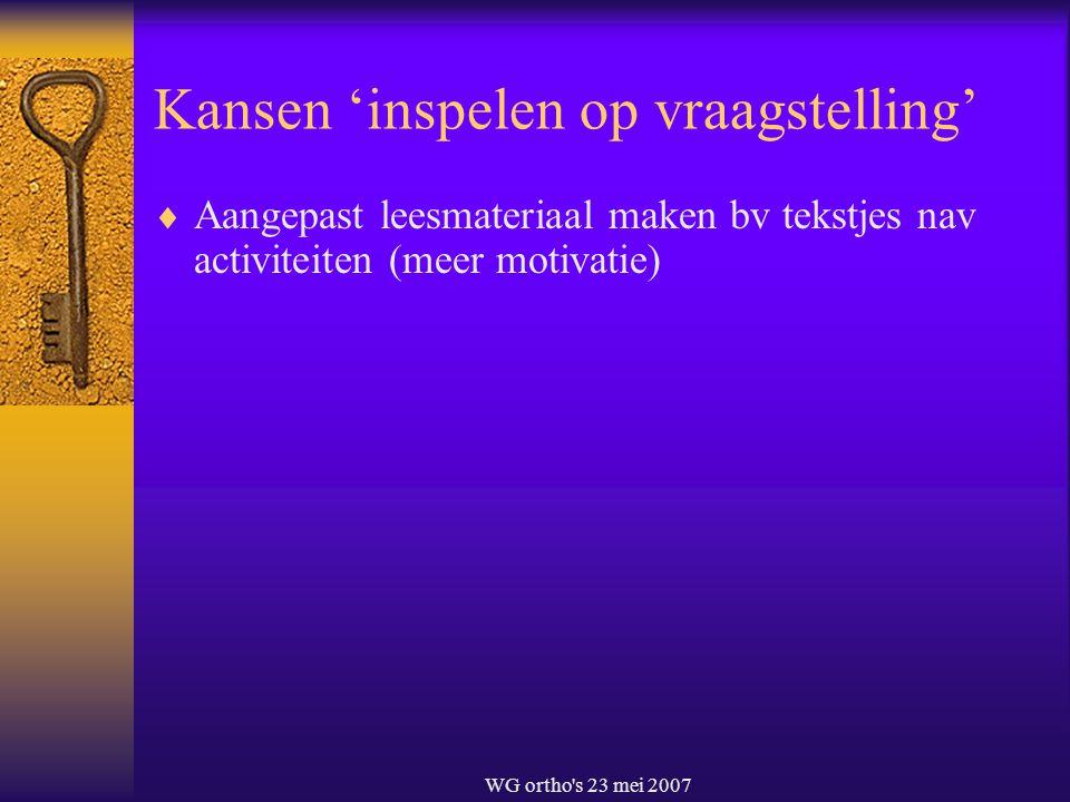 WG ortho's 23 mei 2007 Kansen 'inspelen op vraagstelling'  Aangepast leesmateriaal maken bv tekstjes nav activiteiten (meer motivatie)