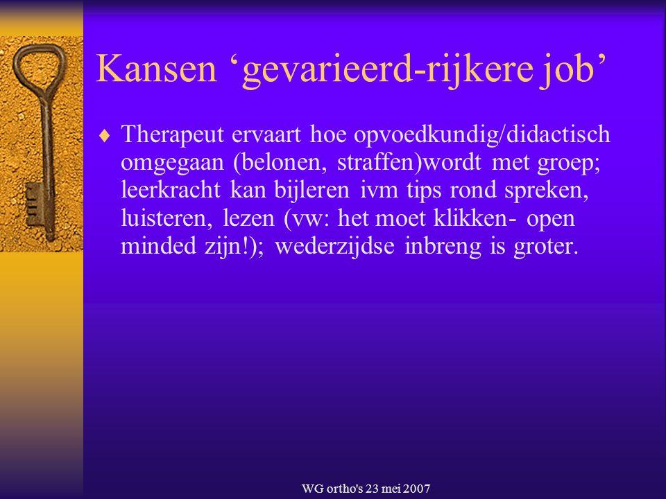 WG ortho's 23 mei 2007 Kansen 'gevarieerd-rijkere job'  Therapeut ervaart hoe opvoedkundig/didactisch omgegaan (belonen, straffen)wordt met groep; le