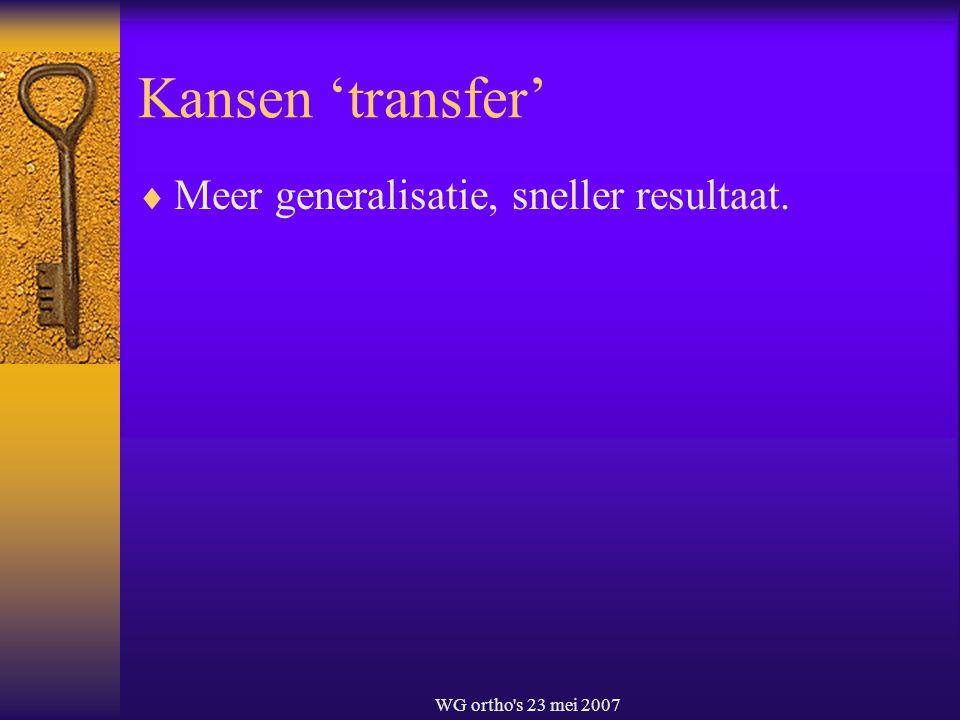WG ortho's 23 mei 2007 Kansen 'transfer'  Meer generalisatie, sneller resultaat.
