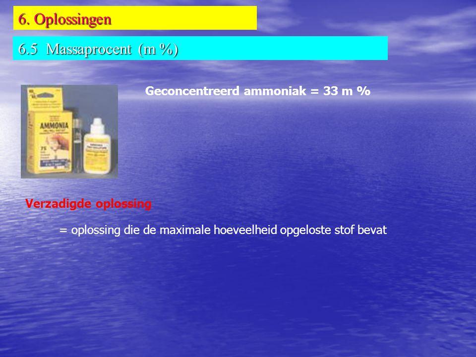 6. Oplossingen 6.5 Massaprocent (m %) Geconcentreerd ammoniak = 33 m % Verzadigde oplossing = oplossing die de maximale hoeveelheid opgeloste stof bev