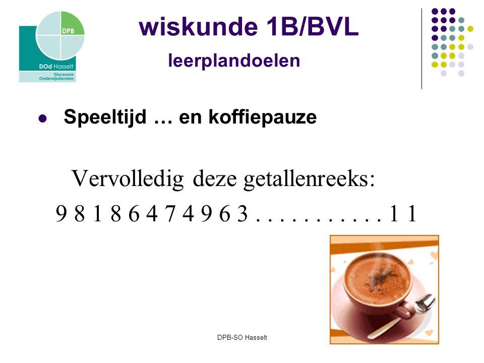DPB-SO Hasselt wiskunde 1B/BVL leerplandoelen Speeltijd … en koffiepauze Vervolledig deze getallenreeks: 9 8 1 8 6 4 7 4 9 6 3...........