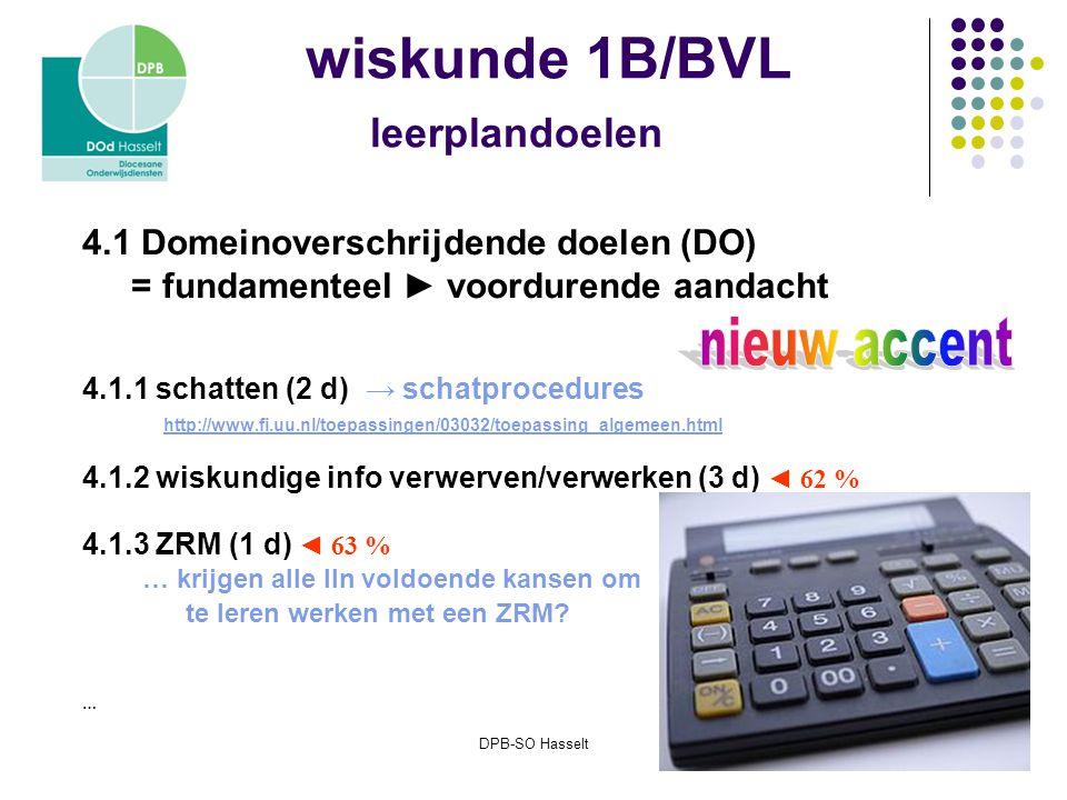 DPB-SO Hasselt wiskunde 1B/BVL leerplandoelen 4.1 Domeinoverschrijdende doelen (DO) = fundamenteel ► voordurende aandacht 4.1.1 schatten (2 d) → schatprocedures http://www.fi.uu.nl/toepassingen/03032/toepassing_algemeen.html 4.1.2 wiskundige info verwerven/verwerken (3 d) ◄ 62 % 4.1.3 ZRM (1 d) ◄ 63 % … krijgen alle lln voldoende kansen om te leren werken met een ZRM.