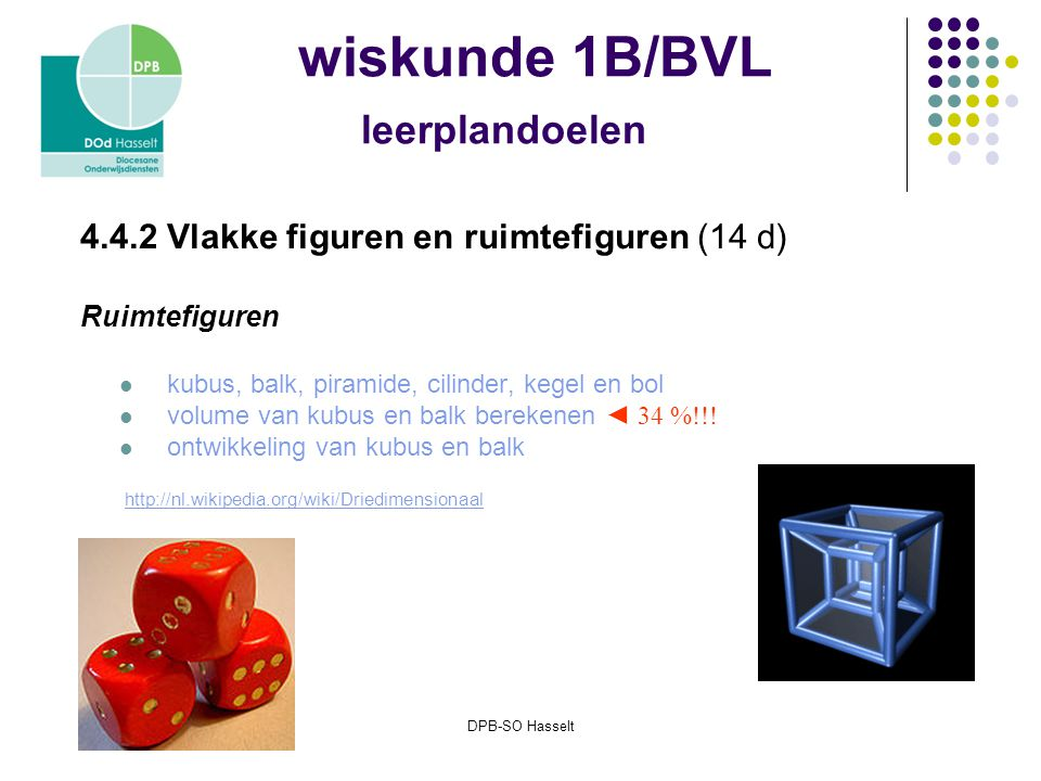 DPB-SO Hasselt wiskunde 1B/BVL leerplandoelen 4.4.2 Vlakke figuren en ruimtefiguren (14 d) Ruimtefiguren kubus, balk, piramide, cilinder, kegel en bol volume van kubus en balk berekenen ◄ 34 %!!.