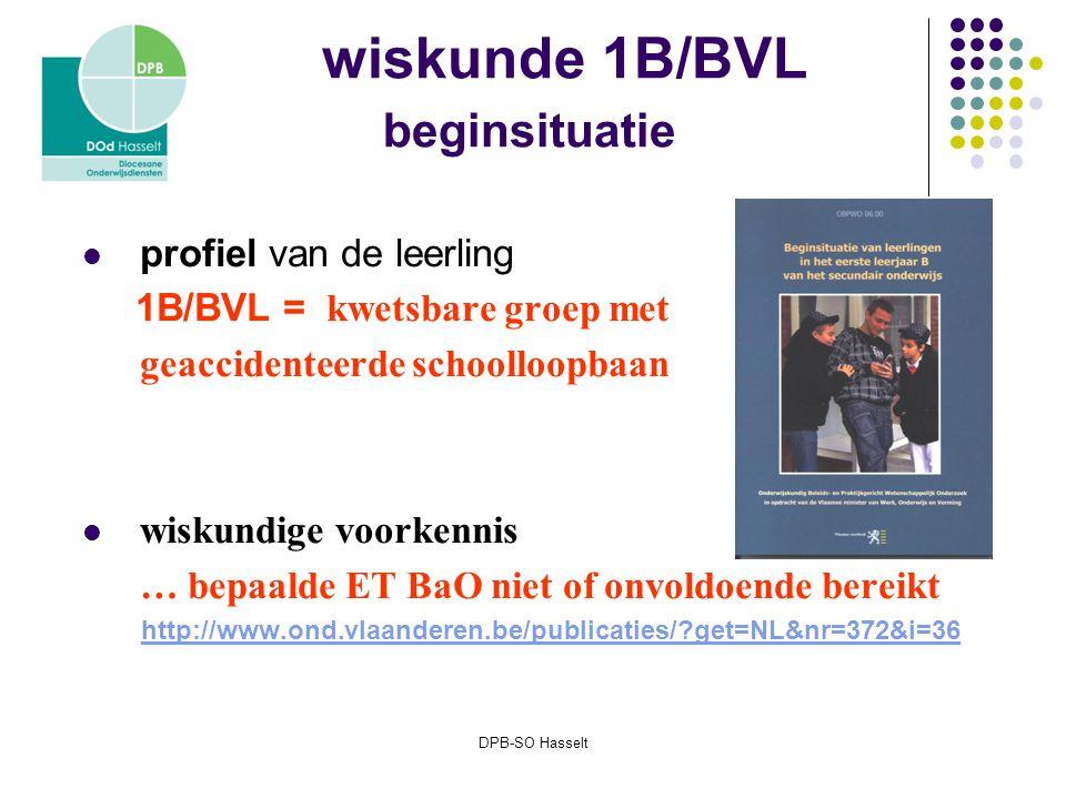 DPB-SO Hasselt wiskunde 1B/BVL beginsituatie profiel van de leerling 1B/BVL = kwetsbare groep met geaccidenteerde schoolloopbaan wiskundige voorkennis … bepaalde ET BaO niet of onvoldoende bereikt http://www.ond.vlaanderen.be/publicaties/?get=NL&nr=372&i=36