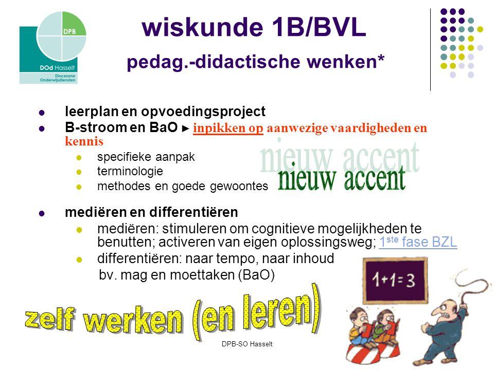 DPB-SO Hasselt wiskunde 1B/BVL pedag.-didactische wenken* leerplan en opvoedingsproject B-stroom en BaO ► inpikken op aanwezige vaardigheden en kennis specifieke aanpak terminologie methodes en goede gewoontes mediëren en differentiëren mediëren: stimuleren om cognitieve mogelijkheden te benutten; activeren van eigen oplossingsweg; 1 ste fase BZL1 ste fase BZL differentiëren: naar tempo, naar inhoud bv.