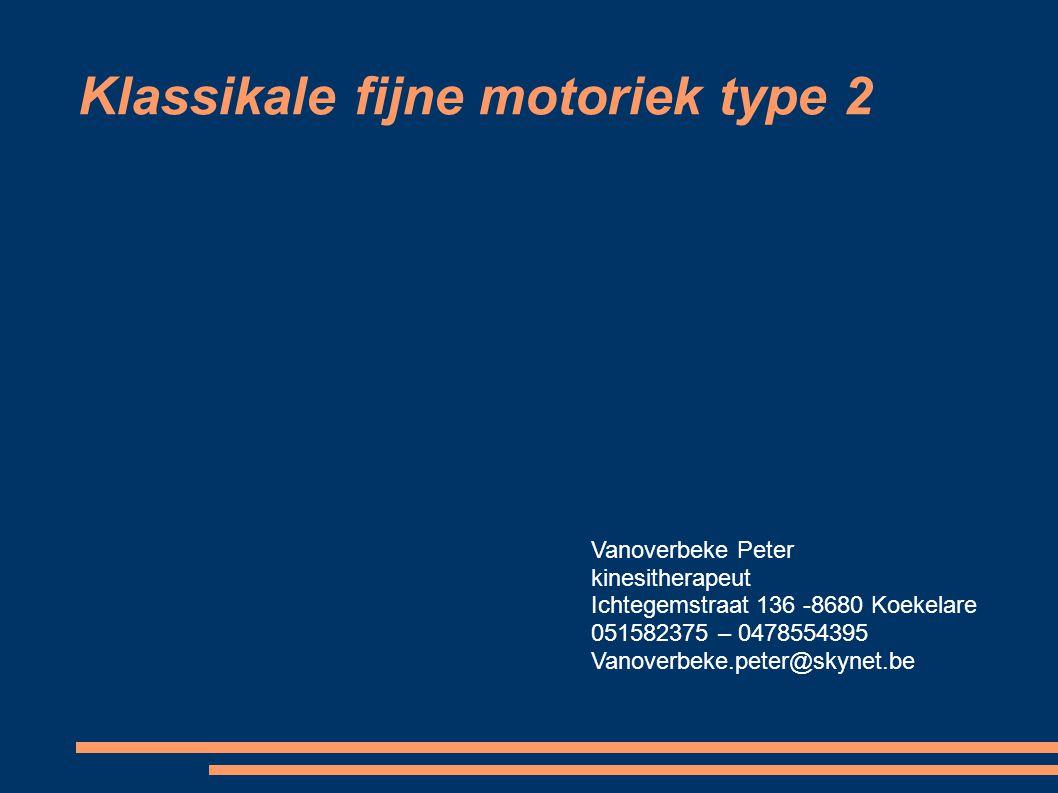 Klassikale fijne motoriek type 2 Vanoverbeke Peter kinesitherapeut Ichtegemstraat 136 -8680 Koekelare 051582375 – 0478554395 Vanoverbeke.peter@skynet.