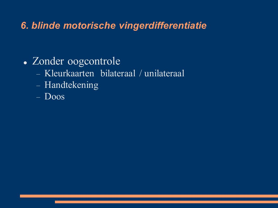 6. blinde motorische vingerdifferentiatie Zonder oogcontrole  Kleurkaartenbilateraal / unilateraal  Handtekening  Doos