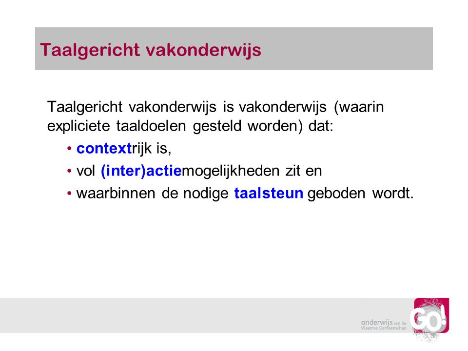 Taalgericht vakonderwijs Taalgericht vakonderwijs is vakonderwijs (waarin expliciete taaldoelen gesteld worden) dat: contextrijk is, vol (inter)actiem
