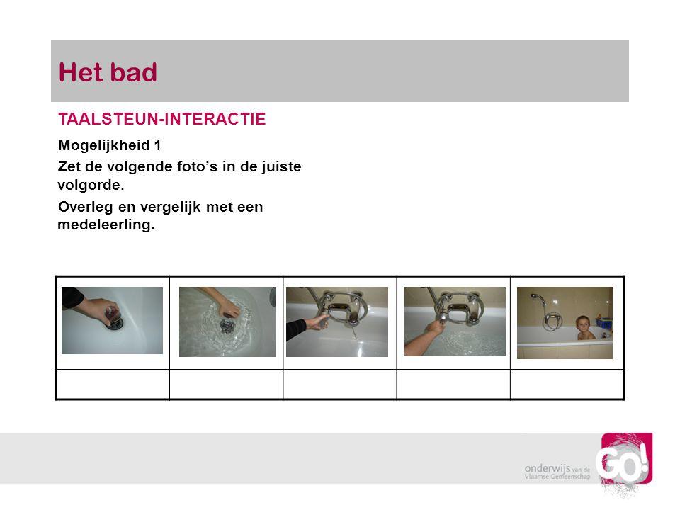Het bad Mogelijkheid 1 Zet de volgende foto's in de juiste volgorde. Overleg en vergelijk met een medeleerling. TAALSTEUN-INTERACTIE