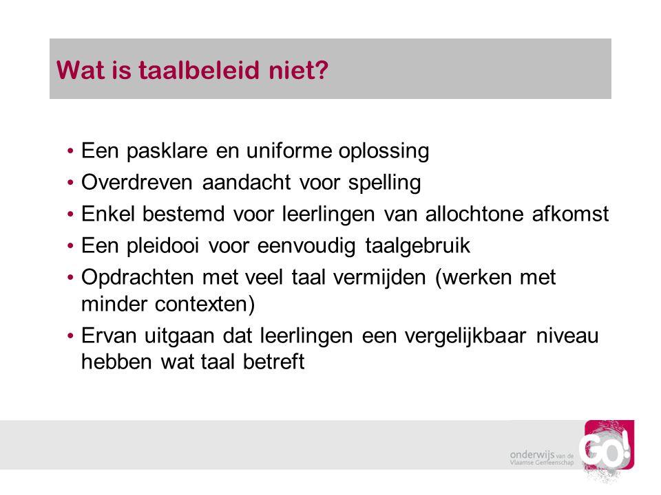 Wat is taalbeleid niet? Een pasklare en uniforme oplossing Overdreven aandacht voor spelling Enkel bestemd voor leerlingen van allochtone afkomst Een