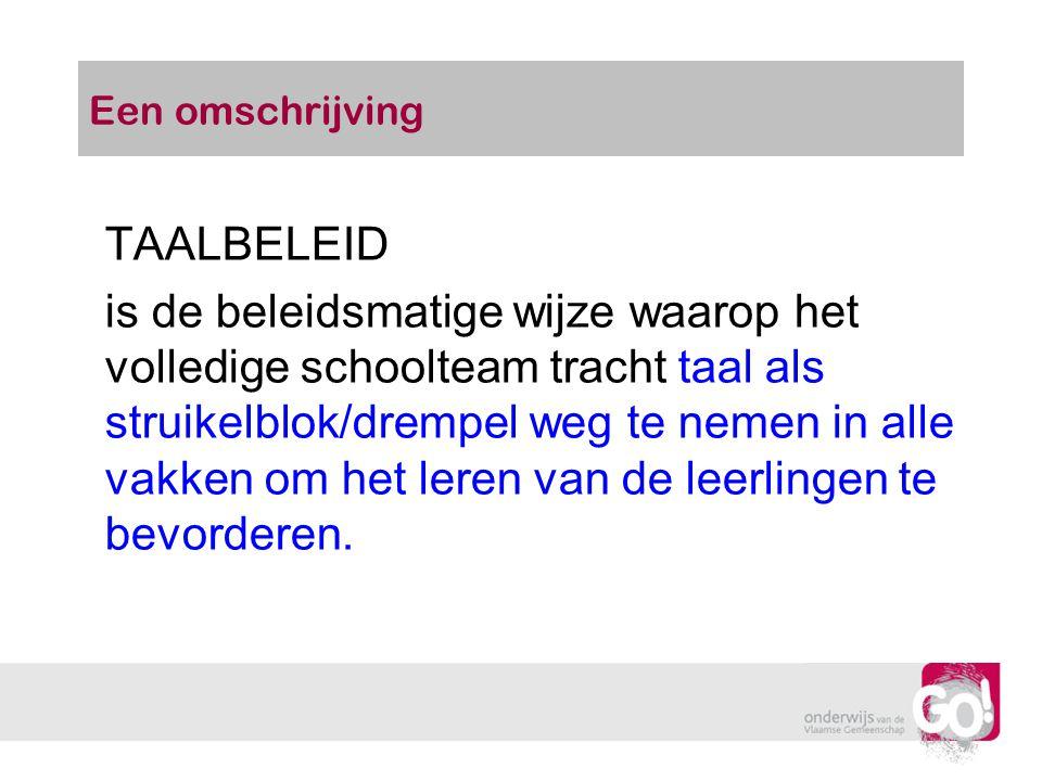 Een omschrijving TAALBELEID is de beleidsmatige wijze waarop het volledige schoolteam tracht taal als struikelblok/drempel weg te nemen in alle vakken
