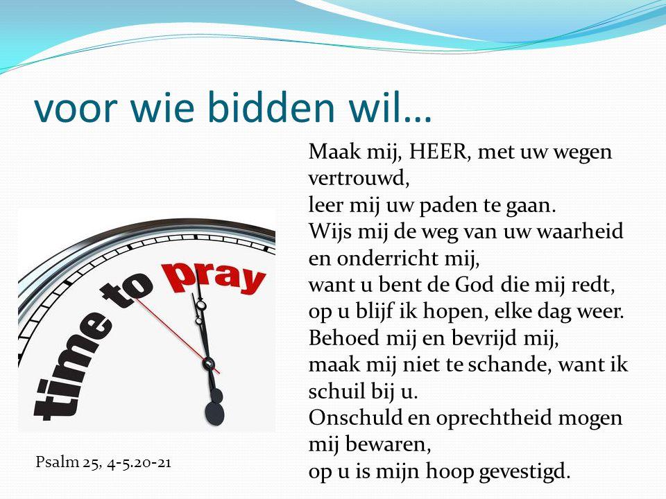 voor wie bidden wil… Maak mij, HEER, met uw wegen vertrouwd, leer mij uw paden te gaan.