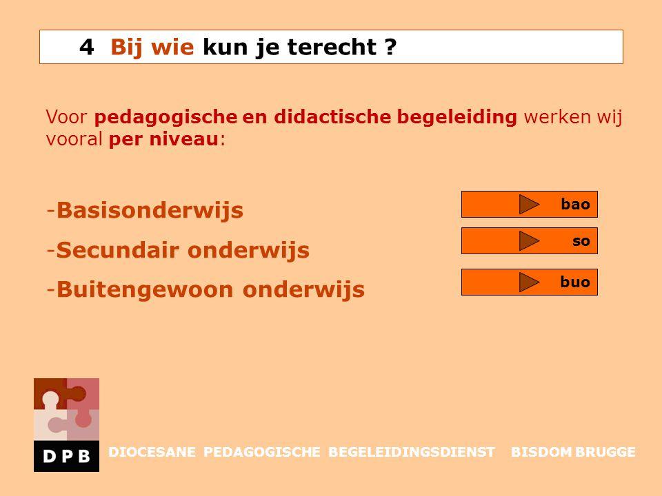 Voor pedagogische en didactische begeleiding werken wij vooral per niveau: -Basisonderwijs -Secundair onderwijs -Buitengewoon onderwijs bao so 4 Bij w