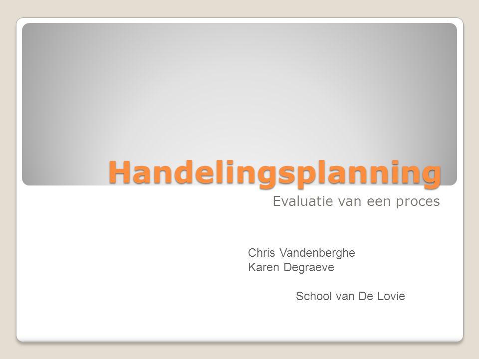 Handelingsplanning Evaluatie van een proces Chris Vandenberghe Karen Degraeve School van De Lovie