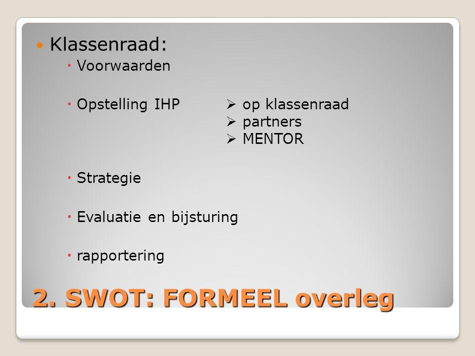 2. SWOT: FORMEEL overleg Klassenraad:  Voorwaarden  Opstelling IHP  op klassenraad  partners  MENTOR  Strategie  Evaluatie en bijsturing  rapp