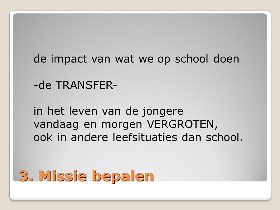 3. Missie bepalen de impact van wat we op school doen -de TRANSFER- in het leven van de jongere vandaag en morgen VERGROTEN, ook in andere leefsituati