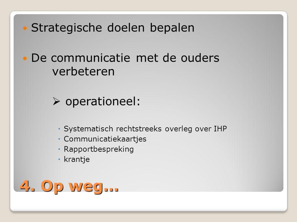 4. Op weg… Strategische doelen bepalen De communicatie met de ouders verbeteren  operationeel:  Systematisch rechtstreeks overleg over IHP  Communi