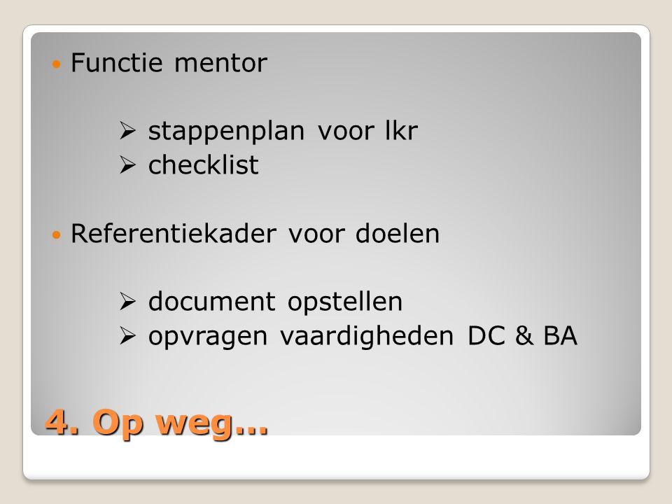 4. Op weg… Functie mentor  stappenplan voor lkr  checklist Referentiekader voor doelen  document opstellen  opvragen vaardigheden DC & BA