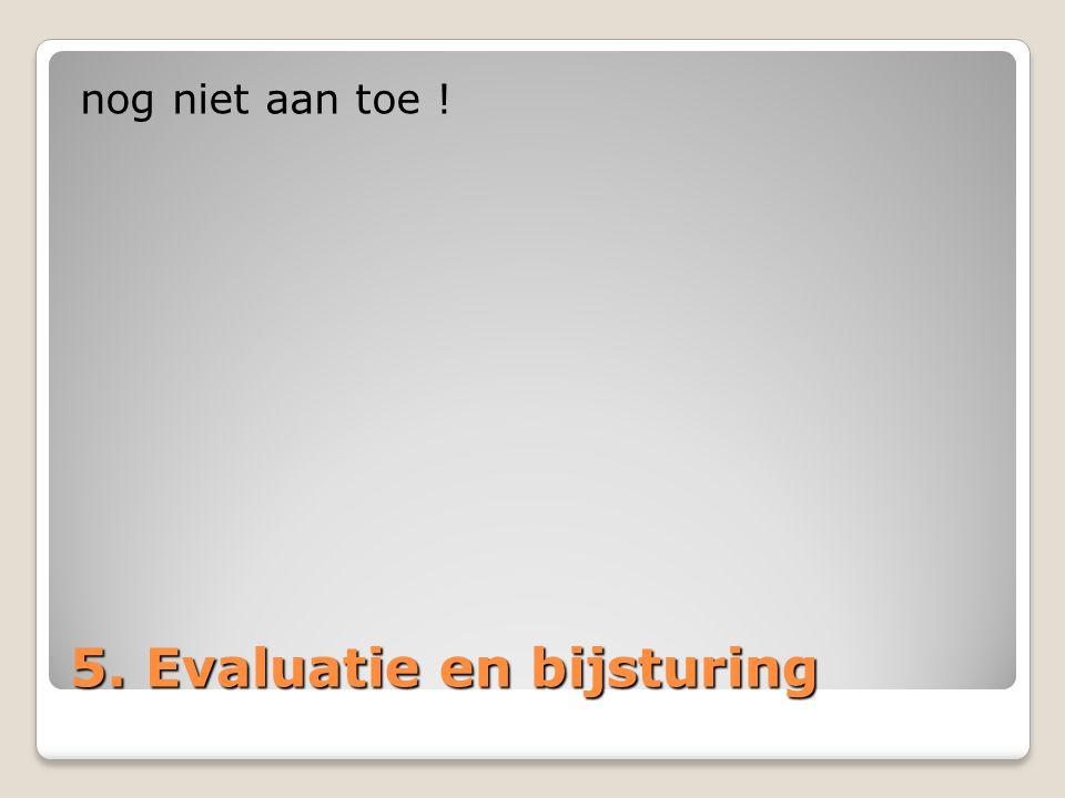 5. Evaluatie en bijsturing nog niet aan toe !