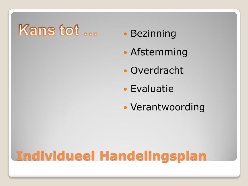 Individueel Handelingsplan Bezinning Afstemming Overdracht Evaluatie Verantwoording