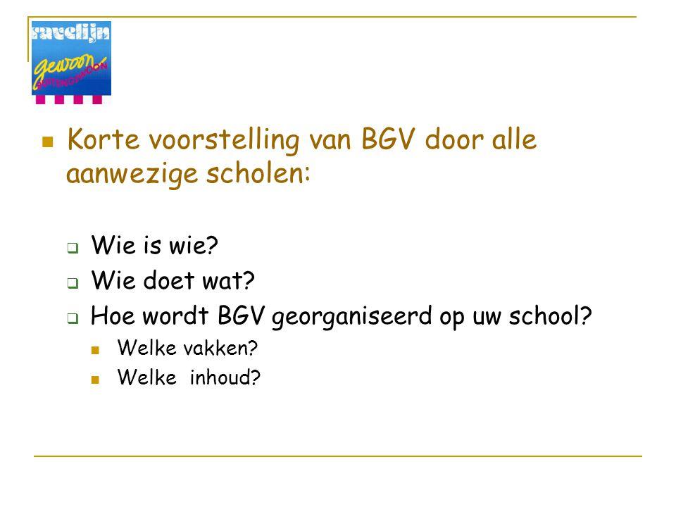 Korte voorstelling van BGV door alle aanwezige scholen:  Wie is wie?  Wie doet wat?  Hoe wordt BGV georganiseerd op uw school? Welke vakken? Welke