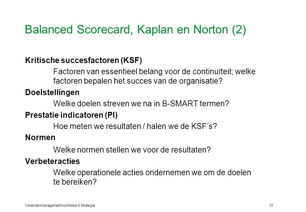 Verandermanagement hoofdstuk 5 Strategie13 Balanced Scorecard, Kaplan en Norton (2) Kritische succesfactoren (KSF) Factoren van essentieel belang voor de continuïteit; welke factoren bepalen het succes van de organisatie.