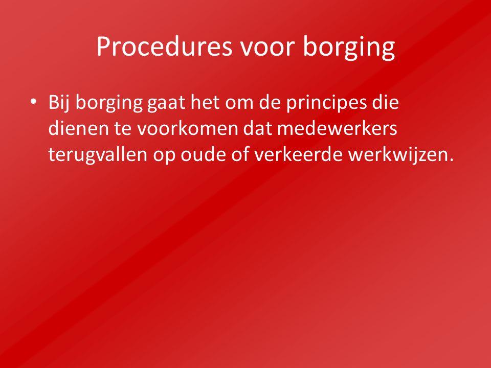 Procedures voor borging Bij borging gaat het om de principes die dienen te voorkomen dat medewerkers terugvallen op oude of verkeerde werkwijzen.