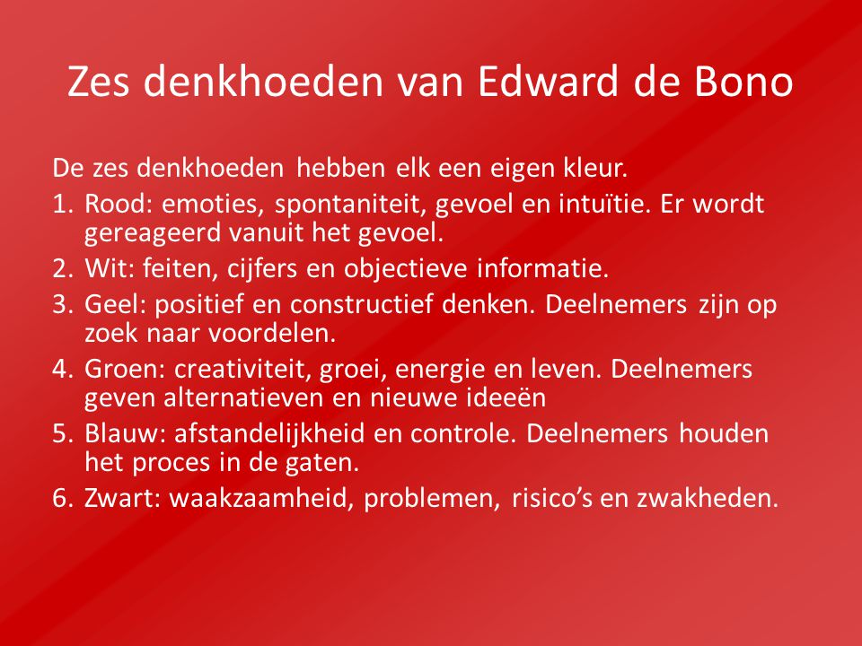 Zes denkhoeden van Edward de Bono De zes denkhoeden hebben elk een eigen kleur. 1.Rood: emoties, spontaniteit, gevoel en intuïtie. Er wordt gereageerd