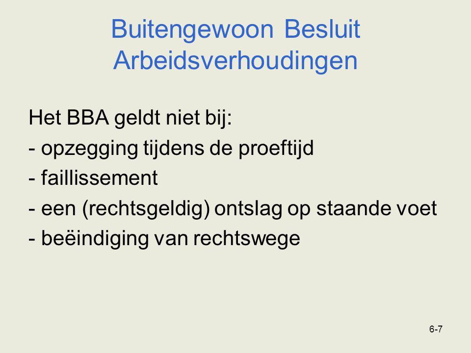 6-7 Buitengewoon Besluit Arbeidsverhoudingen Het BBA geldt niet bij: - opzegging tijdens de proeftijd - faillissement - een (rechtsgeldig) ontslag op