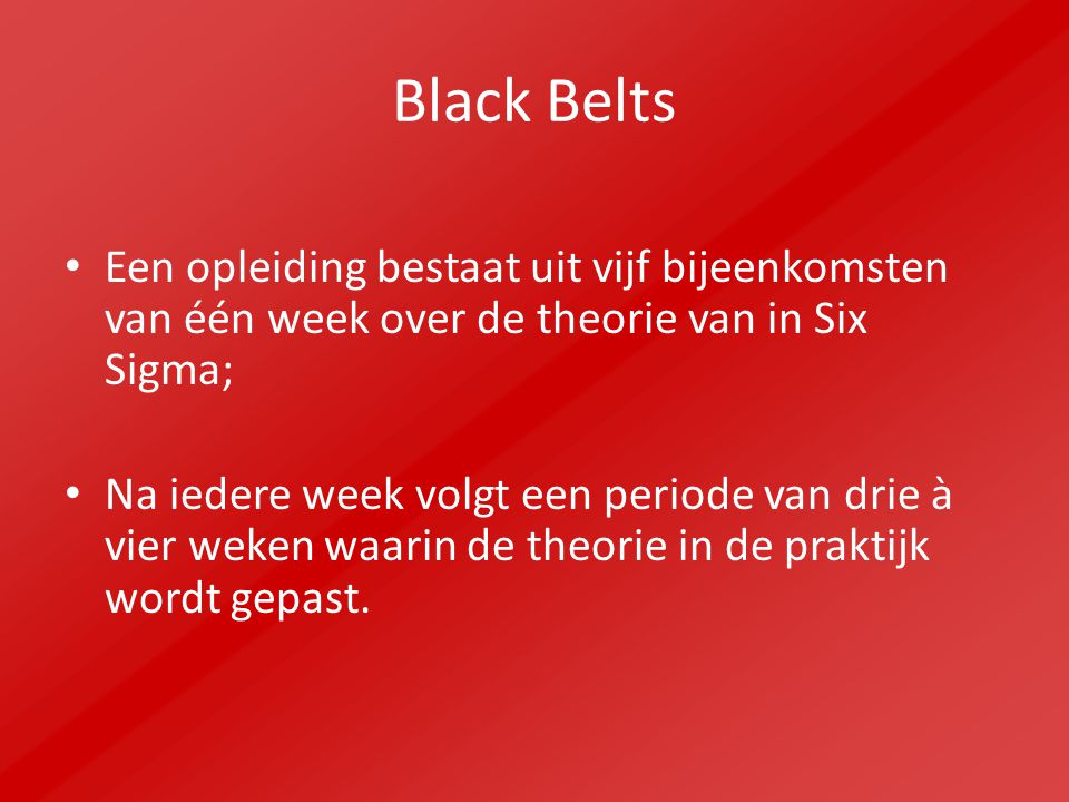 Black Belts Een opleiding bestaat uit vijf bijeenkomsten van één week over de theorie van in Six Sigma; Na iedere week volgt een periode van drie à vier weken waarin de theorie in de praktijk wordt gepast.