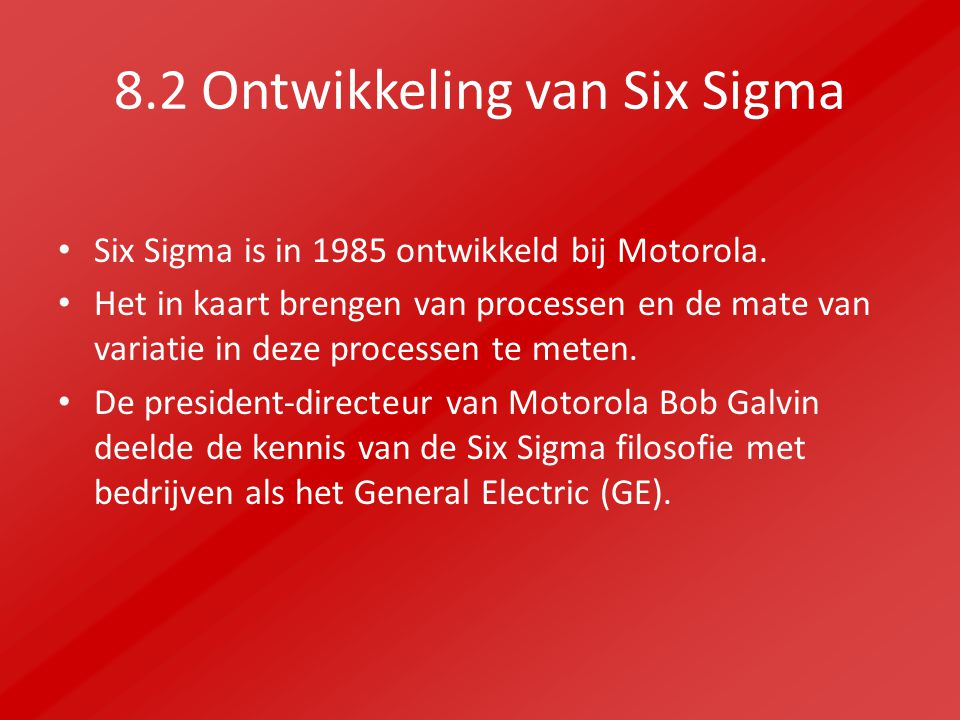 8.2 Ontwikkeling van Six Sigma Six Sigma is in 1985 ontwikkeld bij Motorola. Het in kaart brengen van processen en de mate van variatie in deze proces