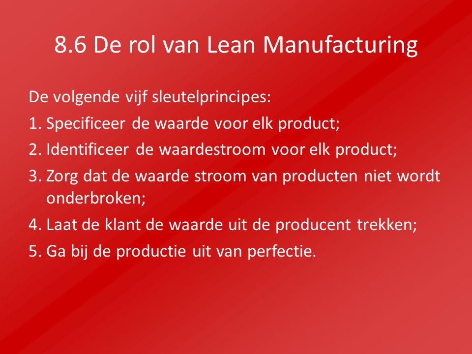 8.6 De rol van Lean Manufacturing De volgende vijf sleutelprincipes: 1.Specificeer de waarde voor elk product; 2.Identificeer de waardestroom voor elk product; 3.Zorg dat de waarde stroom van producten niet wordt onderbroken; 4.Laat de klant de waarde uit de producent trekken; 5.Ga bij de productie uit van perfectie.