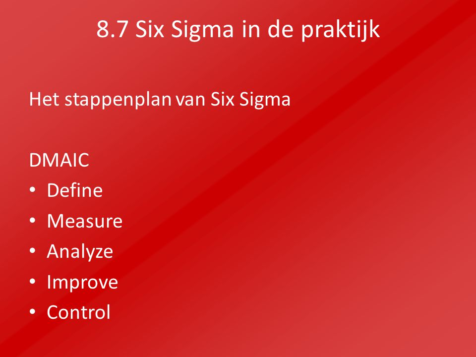 8.7 Six Sigma in de praktijk Het stappenplan van Six Sigma DMAIC Define Measure Analyze Improve Control