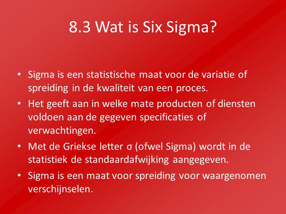 8.3 Wat is Six Sigma? Sigma is een statistische maat voor de variatie of spreiding in de kwaliteit van een proces. Het geeft aan in welke mate product