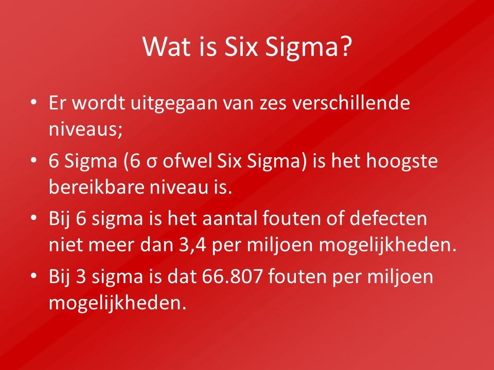 Wat is Six Sigma? Er wordt uitgegaan van zes verschillende niveaus; 6 Sigma (6 σ ofwel Six Sigma) is het hoogste bereikbare niveau is. Bij 6 sigma is