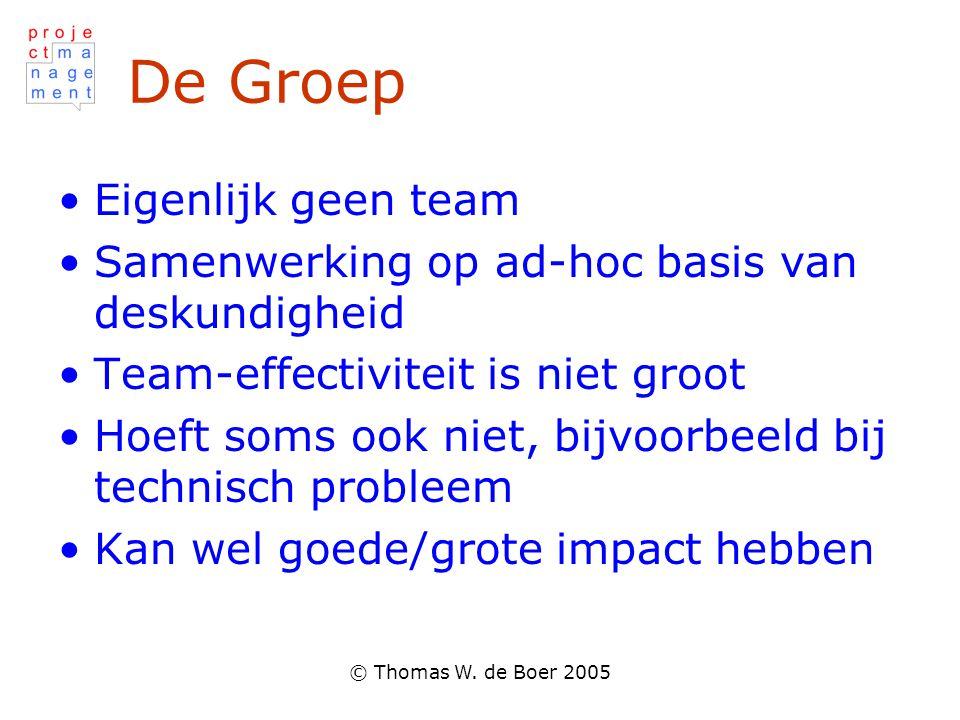 © Thomas W. de Boer 2005 De Groep Eigenlijk geen team Samenwerking op ad-hoc basis van deskundigheid Team-effectiviteit is niet groot Hoeft soms ook n