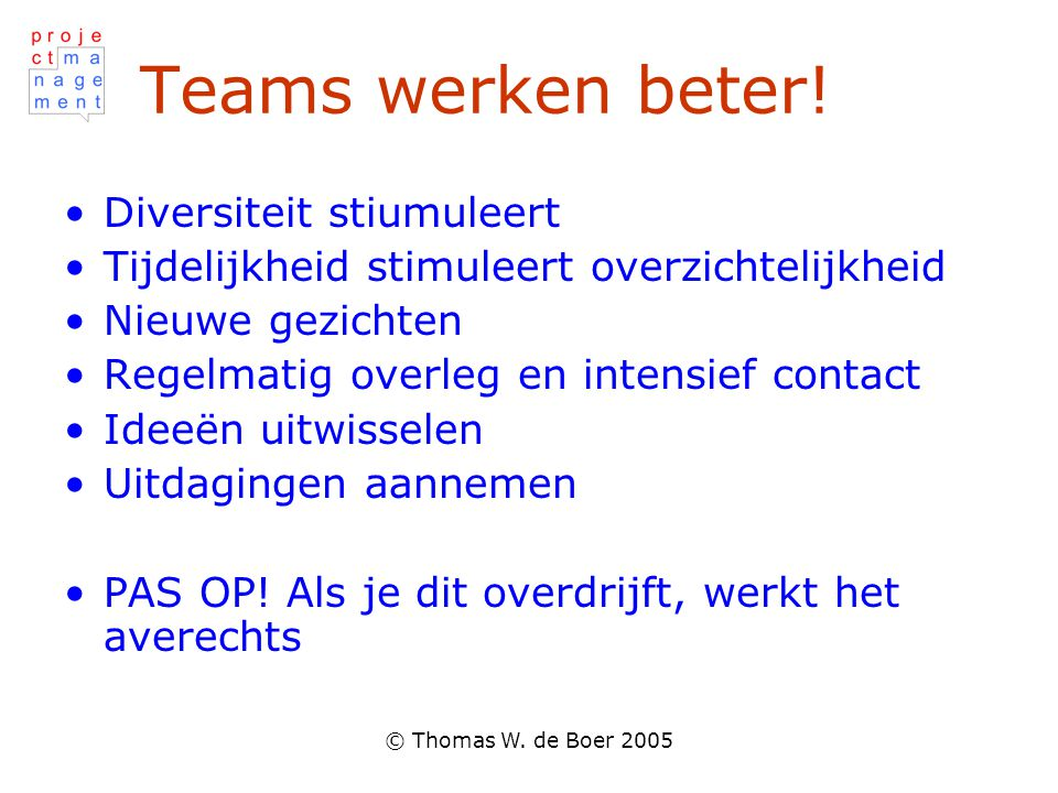 © Thomas W. de Boer 2005 Teams werken beter! Diversiteit stiumuleert Tijdelijkheid stimuleert overzichtelijkheid Nieuwe gezichten Regelmatig overleg e