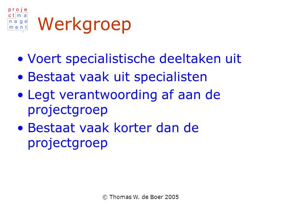 © Thomas W. de Boer 2005 Werkgroep Voert specialistische deeltaken uit Bestaat vaak uit specialisten Legt verantwoording af aan de projectgroep Bestaa