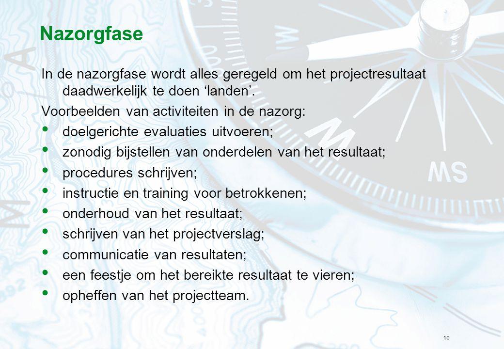 10 Nazorgfase In de nazorgfase wordt alles geregeld om het projectresultaat daadwerkelijk te doen 'landen'. Voorbeelden van activiteiten in de nazorg: