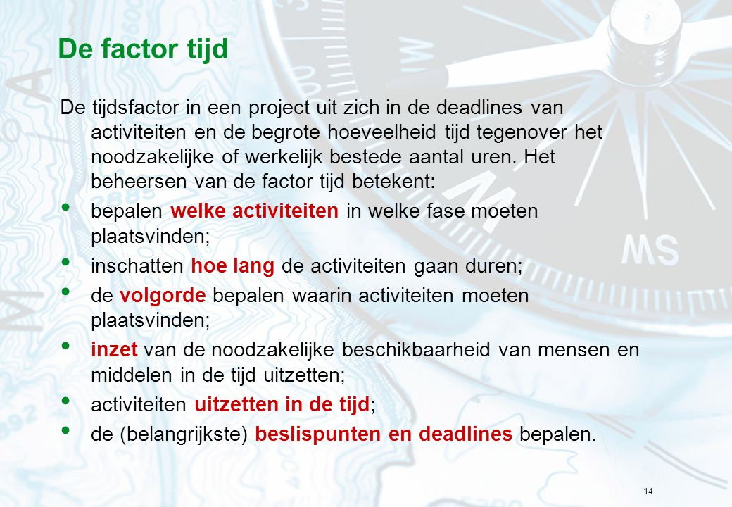 14 De factor tijd De tijdsfactor in een project uit zich in de deadlines van activiteiten en de begrote hoeveelheid tijd tegenover het noodzakelijke o
