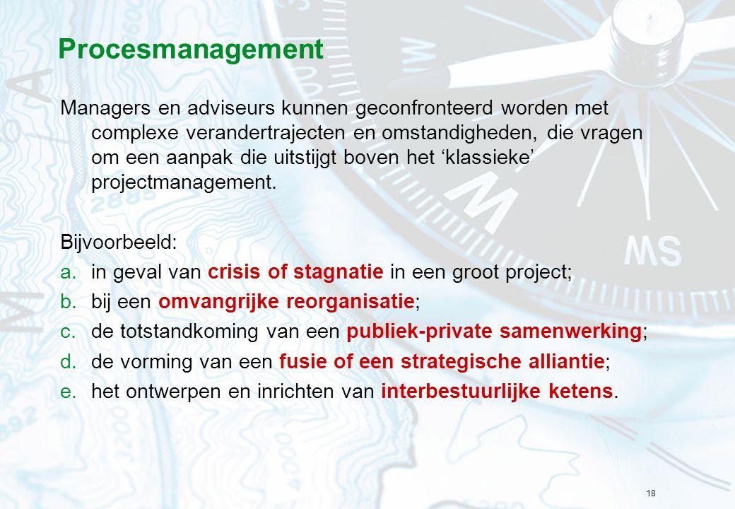 18 Procesmanagement Managers en adviseurs kunnen geconfronteerd worden met complexe verandertrajecten en omstandigheden, die vragen om een aanpak die
