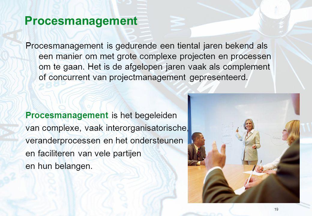 19 Procesmanagement Procesmanagement is gedurende een tiental jaren bekend als een manier om met grote complexe projecten en processen om te gaan. Het