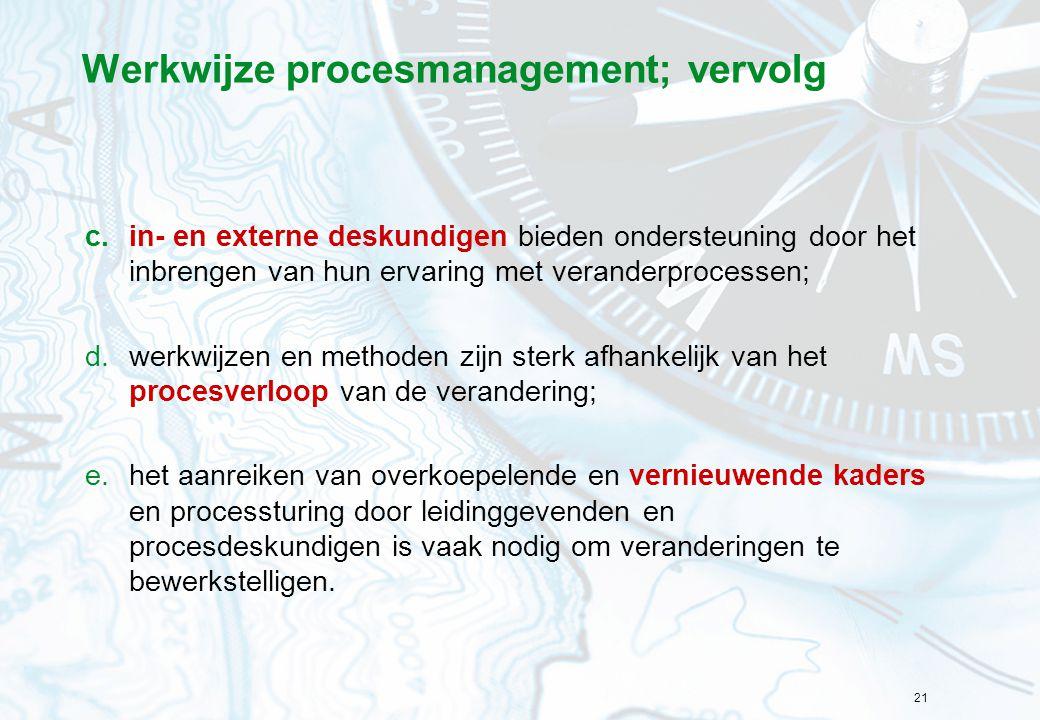 21 Werkwijze procesmanagement; vervolg c.in- en externe deskundigen bieden ondersteuning door het inbrengen van hun ervaring met veranderprocessen; d.