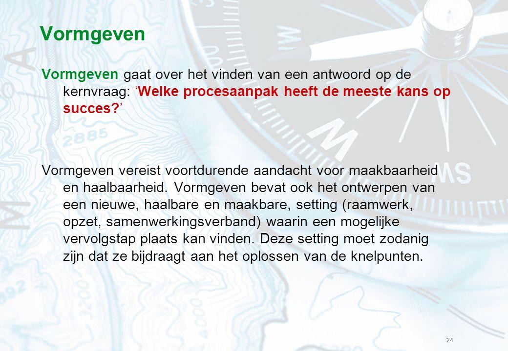 24 Vormgeven Vormgeven gaat over het vinden van een antwoord op de kernvraag: 'Welke procesaanpak heeft de meeste kans op succes?' Vormgeven vereist v
