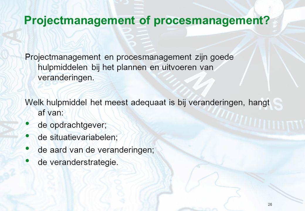 26 Projectmanagement of procesmanagement? Projectmanagement en procesmanagement zijn goede hulpmiddelen bij het plannen en uitvoeren van veranderingen