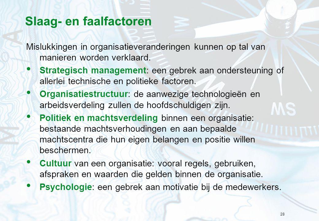 28 Slaag- en faalfactoren Mislukkingen in organisatieveranderingen kunnen op tal van manieren worden verklaard. Strategisch management: een gebrek aan