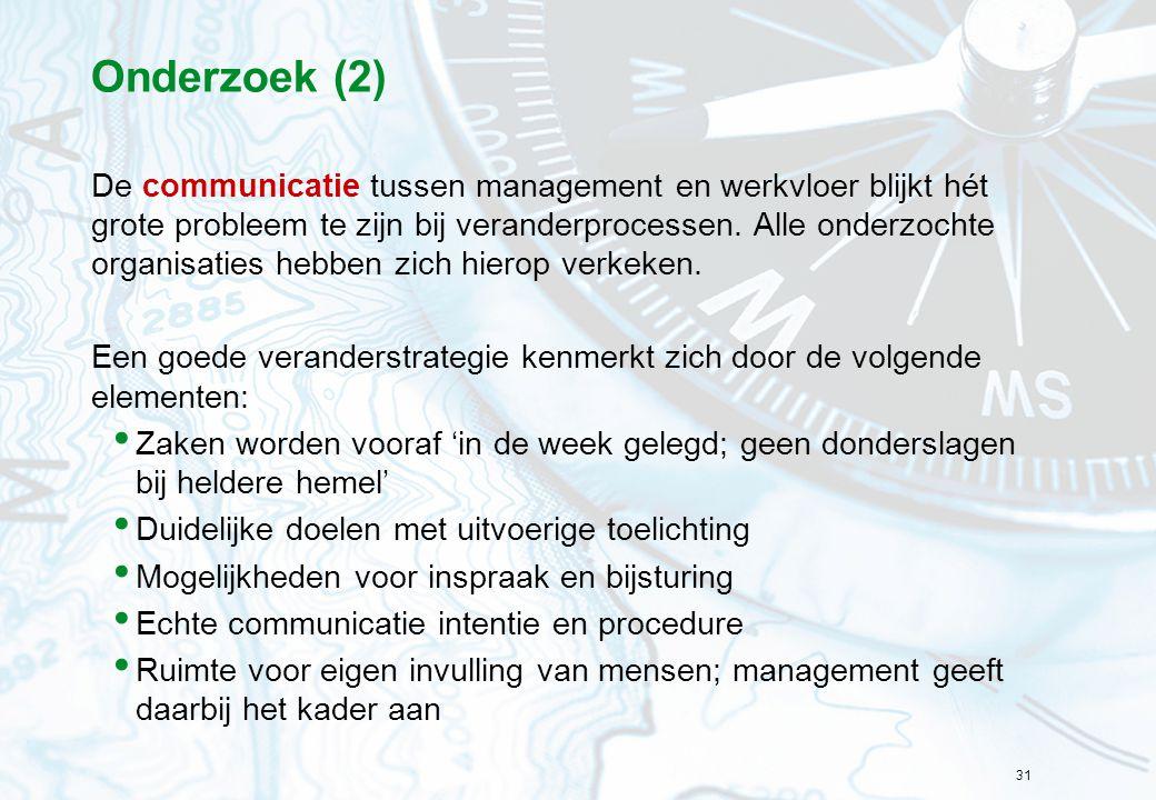 31 Onderzoek (2) De communicatie tussen management en werkvloer blijkt hét grote probleem te zijn bij veranderprocessen. Alle onderzochte organisaties