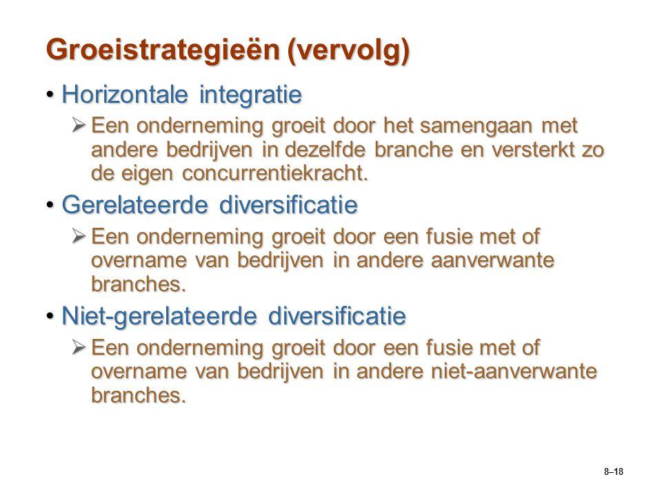 8–18 Groeistrategieën (vervolg) Horizontale integratieHorizontale integratie  Een onderneming groeit door het samengaan met andere bedrijven in dezel