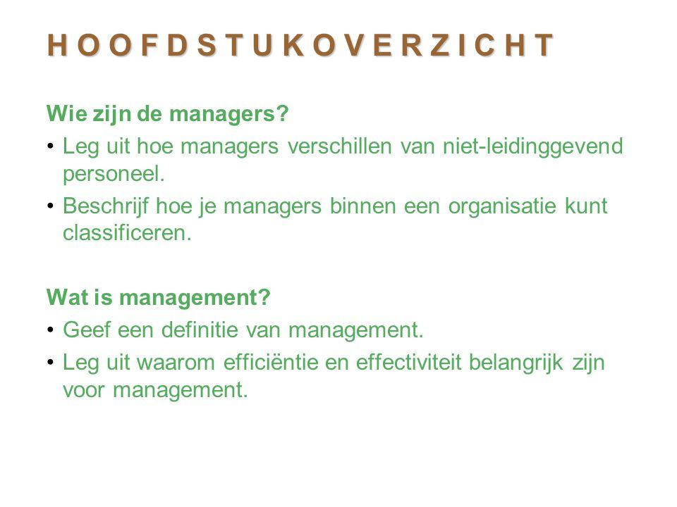 H O O F D S T U K O V E R Z I C H T Wie zijn de managers? Leg uit hoe managers verschillen van niet-leidinggevend personeel. Beschrijf hoe je managers