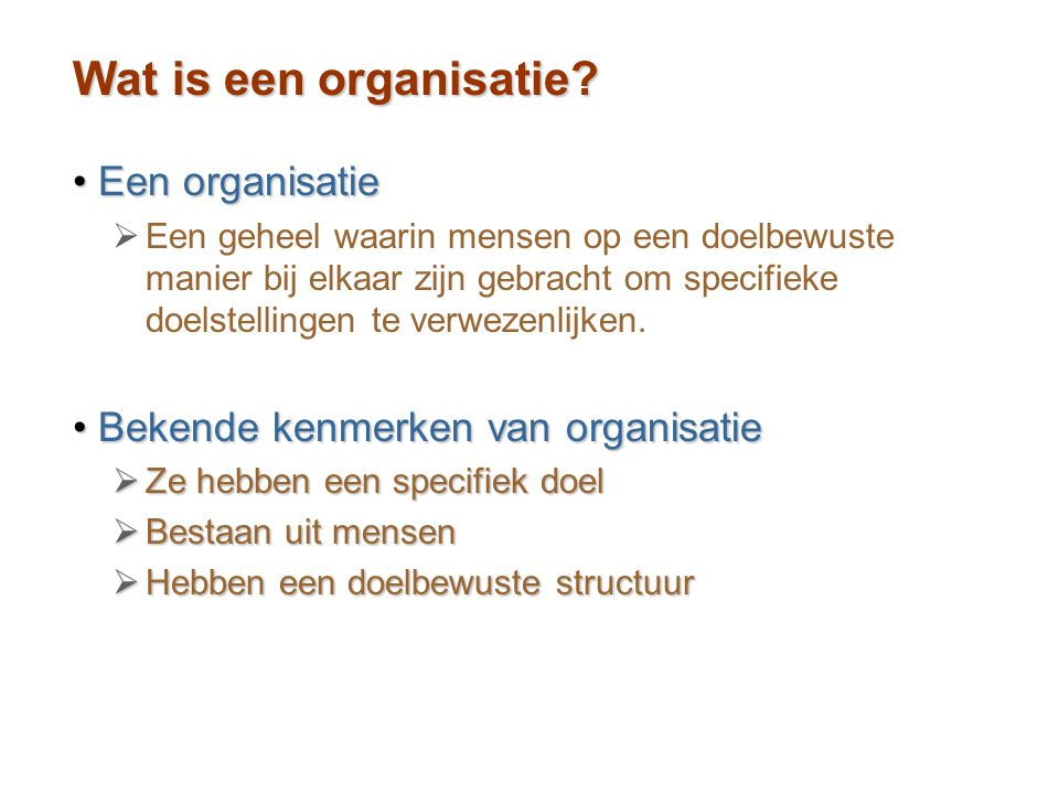 Wat is een organisatie? Een organisatieEen organisatie   Een geheel waarin mensen op een doelbewuste manier bij elkaar zijn gebracht om specifieke d